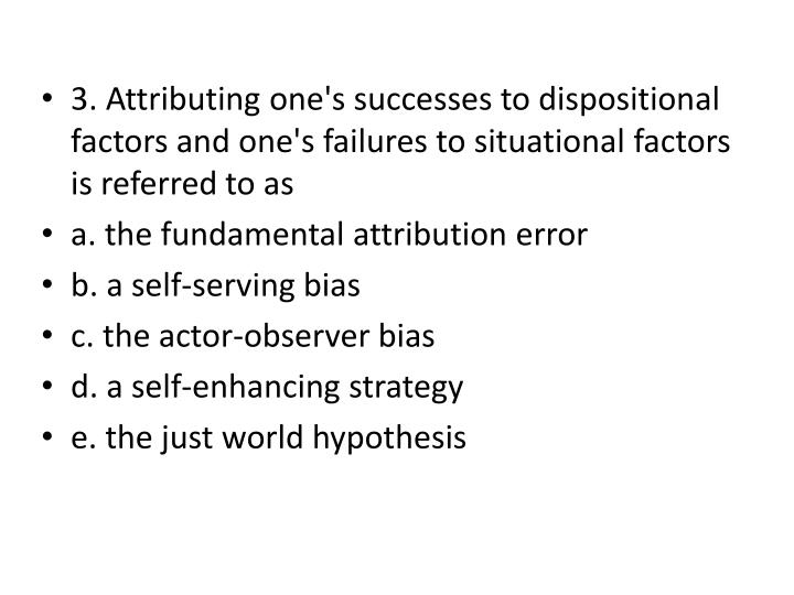 3. Attributing one's successes to dispositional factors and one's failures to situational factors is referred to as
