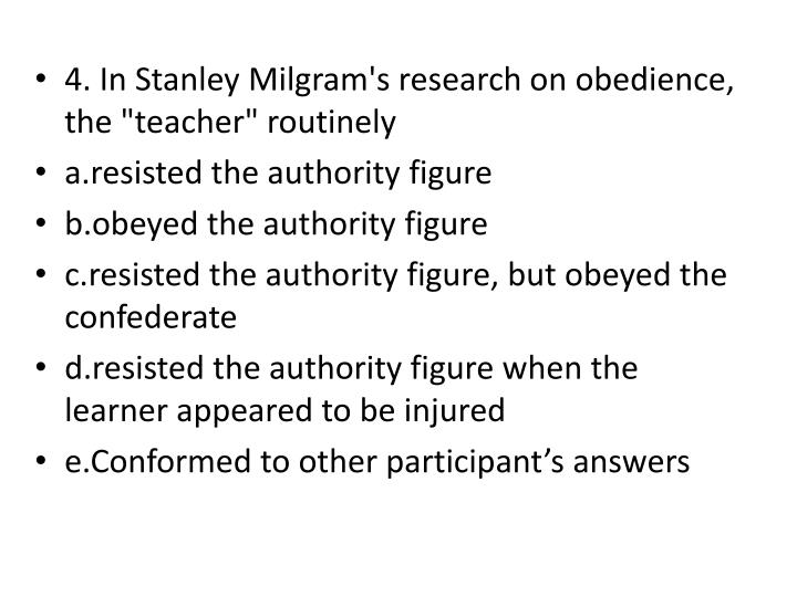 "4. In Stanley Milgram's research on obedience, the ""teacher"" routinely"