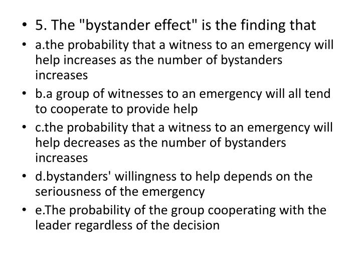 "5. The ""bystander effect"" is the finding that"