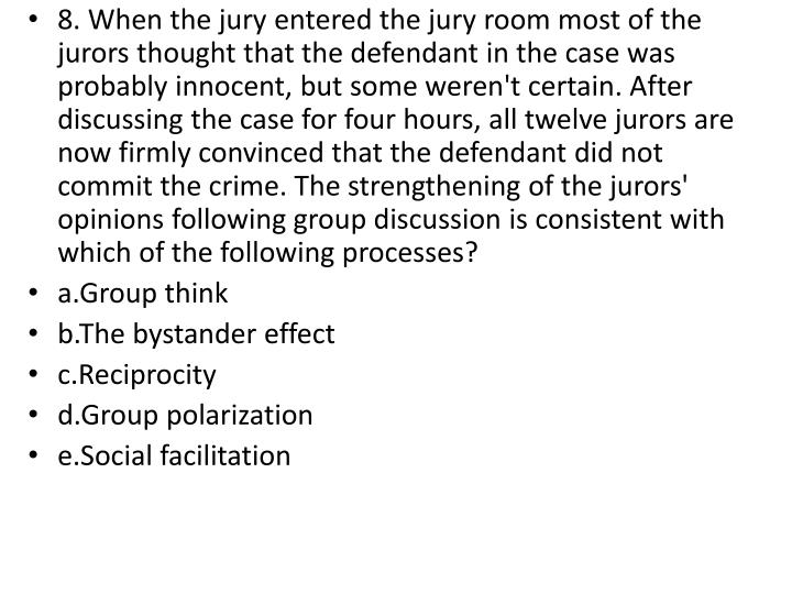 8. When the jury entered the jury room most of the jurors thought that the defendant in the case was probably innocent, but some weren't certain. After discussing the case for four hours, all twelve jurors are now firmly convinced that the defendant did not commit the crime. The strengthening of the jurors' opinions following group discussion is consistent with which of the following processes?