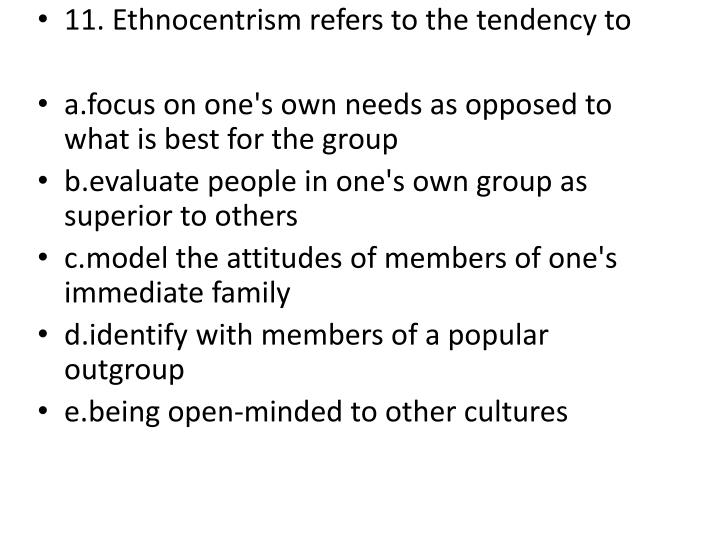 11. Ethnocentrism refers to the tendency to