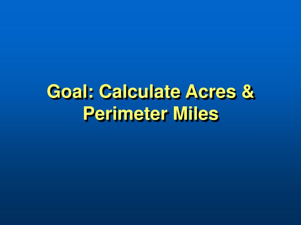 Goal: Calculate Acres & Perimeter Miles