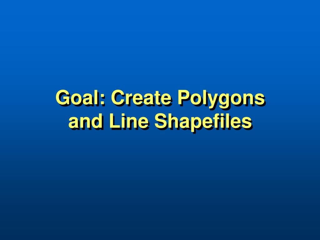 Goal: Create Polygons and Line Shapefiles