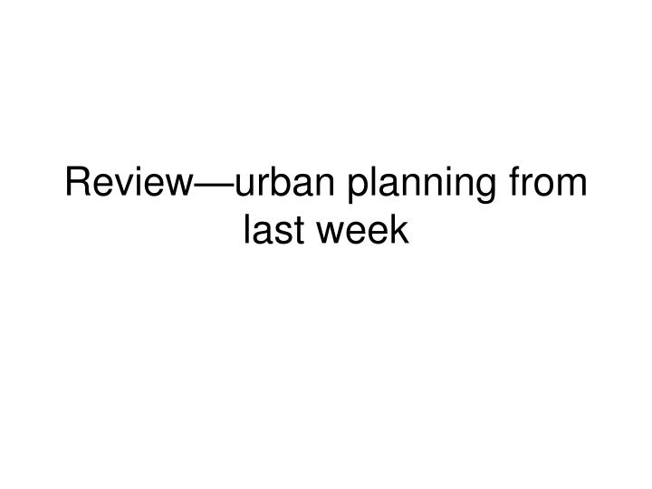 Review urban planning from last week