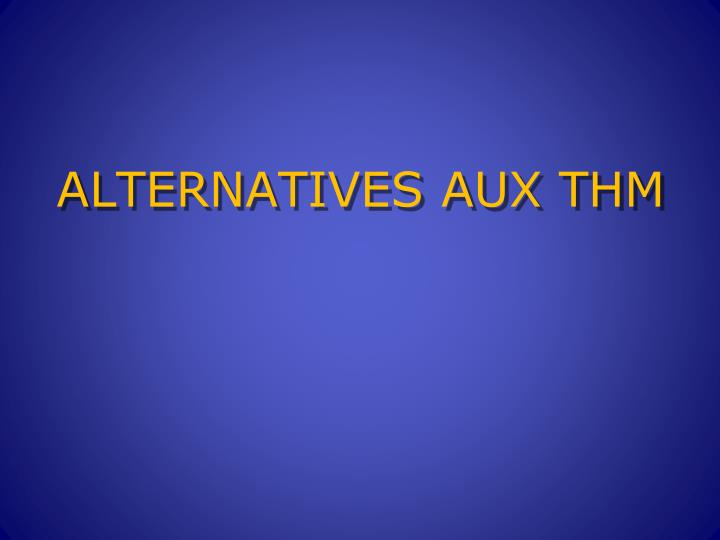 ALTERNATIVES AUX THM