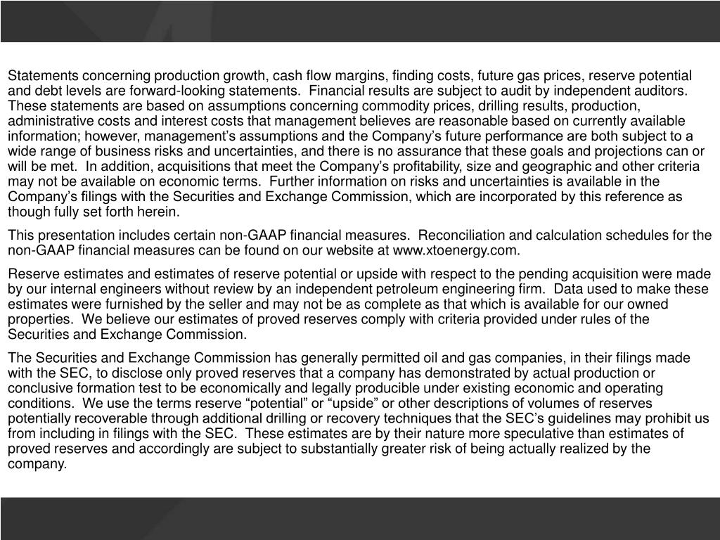 Statements concerning production growth, cash flow margins, finding costs, future gas prices, reserve potential and debt levels are forward-looking statements.  Financial results are subject to audit by independent auditors.  These statements are based on assumptions concerning commodity prices, drilling results, production, administrative costs and interest costs that management believes are reasonable based on currently available information; however, management's assumptions and the Company's future performance are both subject to a wide range of business risks and uncertainties, and there is no assurance that these goals and projections can or will be met.  In addition, acquisitions that meet the Company's profitability, size and geographic and other criteria may not be available on economic terms.  Further information on risks and uncertainties is available in the Company's filings with the Securities and Exchange Commission, which are incorporated by this reference as though fully set forth herein.