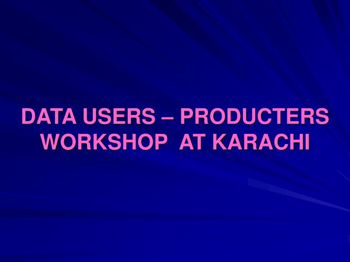 DATA USERS – PRODUCTERS WORKSHOP  AT KARACHI