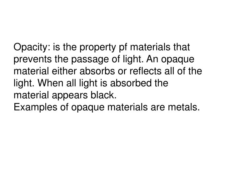 Opacity: is the property pf materials that prevents the passage of light. An opaque material either absorbs or reflects all of the light. When all light is absorbed the material appears black.