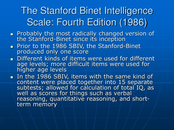 the stanford binet intelligence scale The stanford-binet test traces its roots to the binet-simon scale, a french device for identifying levels of intelligence, originally developed in an attempt to.