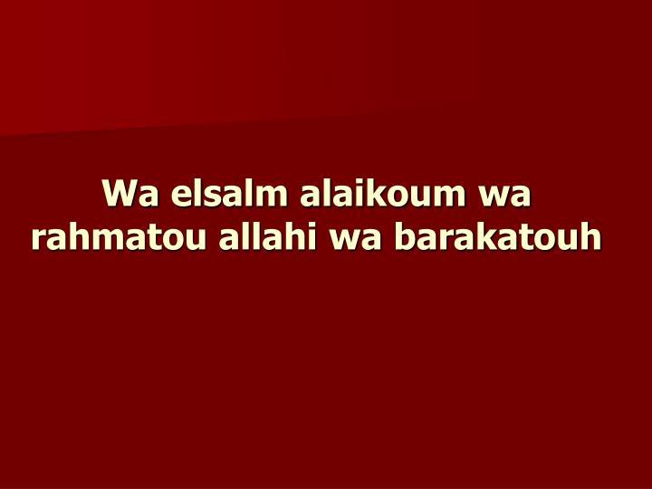 Wa elsalm alaikoum wa rahmatou allahi wa barakatouh