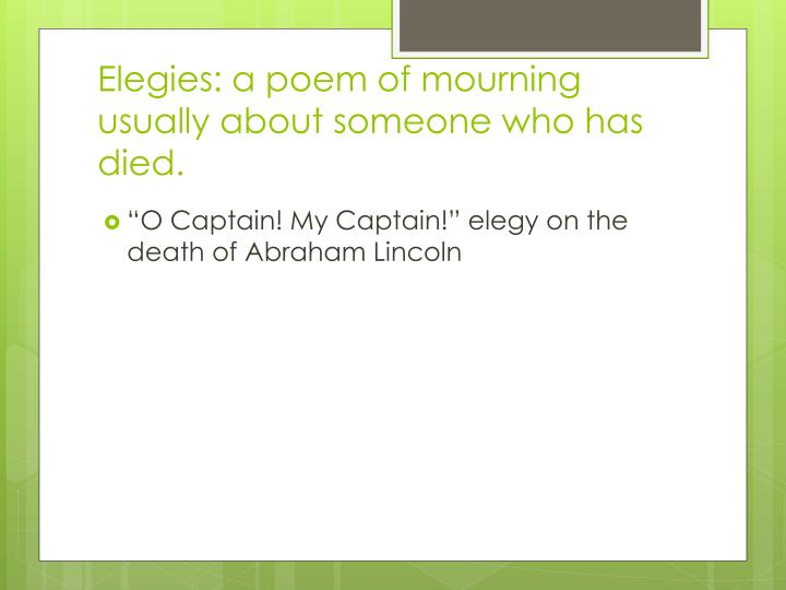 Elegies: a poem of mourning usually about someone who has died