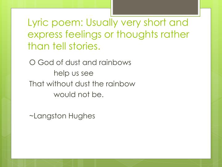 Lyric poem: Usually very short and express feelings or thoughts rather than tell stories.