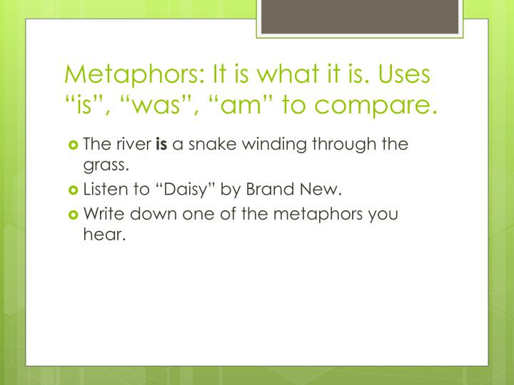 "Metaphors: It is what it is. Uses ""is"", ""was"", ""am"" to compare."