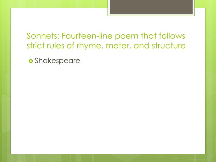 Sonnets: Fourteen-line poem that follows strict rules of rhyme, meter, and