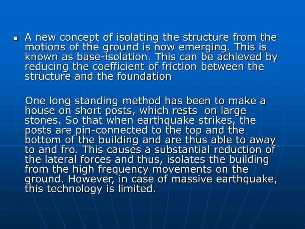A new concept of isolating the structure from the motions of the ground is now emerging. This is known as base-isolation. This can be achieved by reducing the coefficient of friction between the structure and the foundation