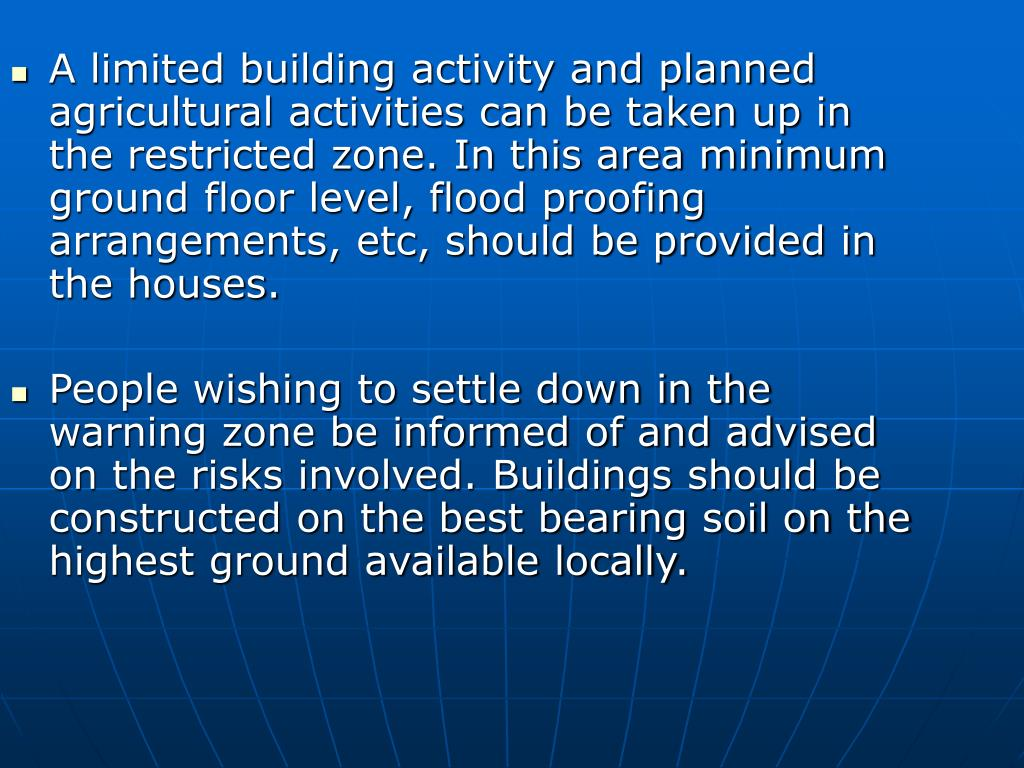 A limited building activity and planned agricultural activities can be taken up in the restricted zone. In this area minimum ground floor level, flood proofing arrangements, etc, should be provided in the houses.