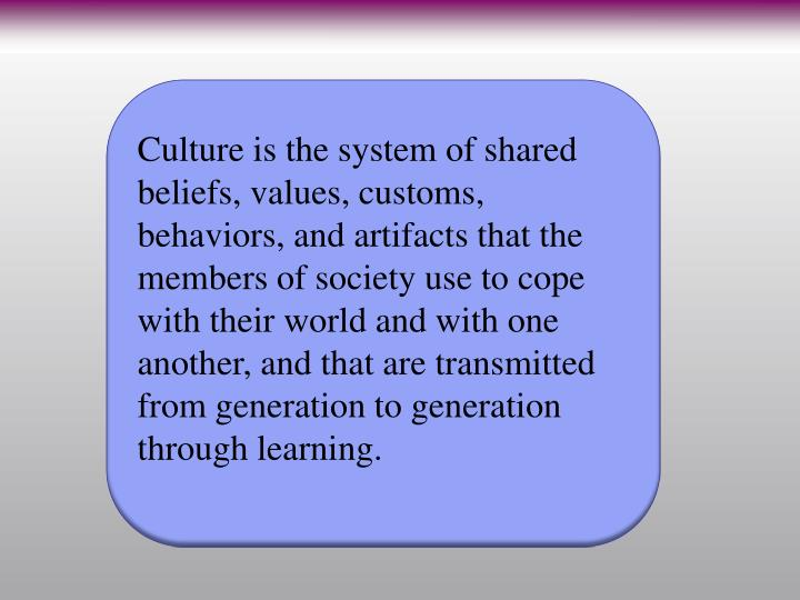 Culture is the system of shared beliefs, values, customs, behaviors, and artifacts that the members of society use to cope with their world and with one another, and that are transmitted from generation to generation through learning.