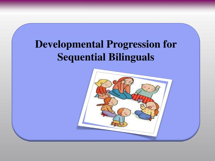 Developmental Progression for Sequential Bilinguals