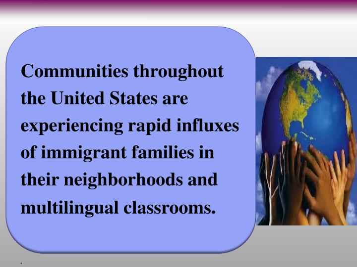 Communities throughout the United States are experiencing rapid influxes of immigrant families in their neighborhoods and multilingual classrooms.