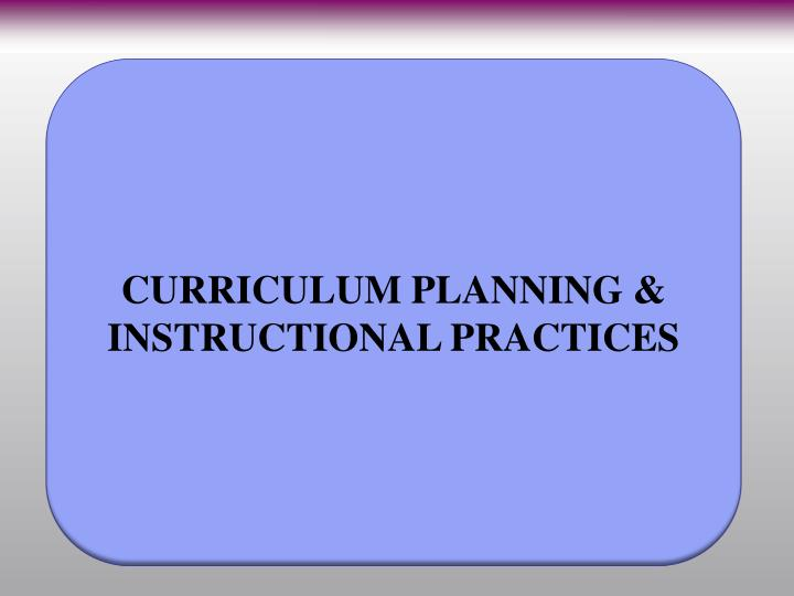 CURRICULUM PLANNING & INSTRUCTIONAL PRACTICES
