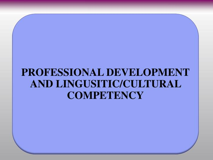 PROFESSIONAL DEVELOPMENT AND LINGUSITIC/CULTURAL COMPETENCY