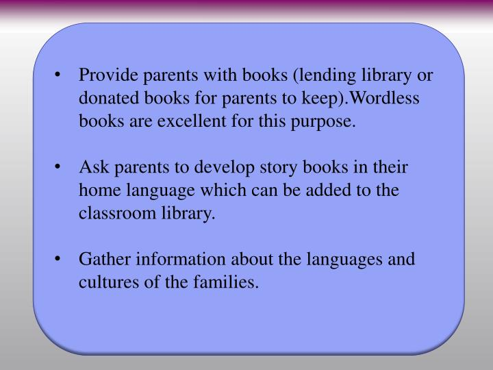 Provide parents with books (lending library or donated books for parents to keep).Wordless books are excellent for this purpose.