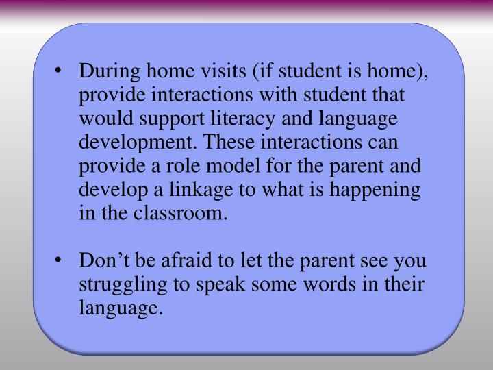 During home visits (if student is home), provide interactions with student that would support literacy and language development. These interactions can provide a role model for the parent and develop a linkage to what is happening in the classroom.