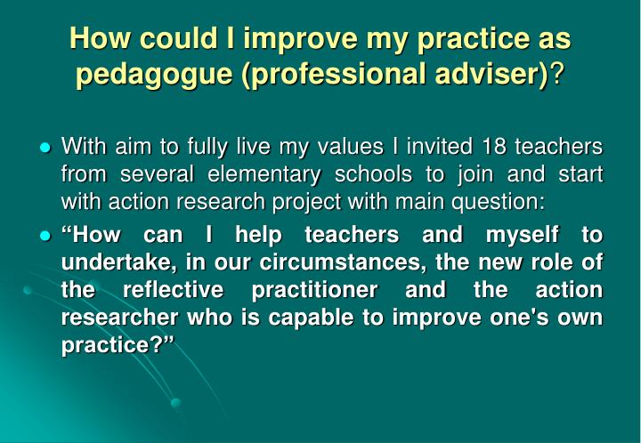 How could I improve my practice as pedagogue (professional adviser)