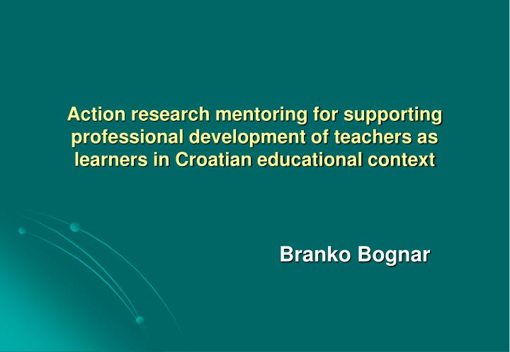 Action research mentoring for supporting professional development of teachers as learners in Croatia...