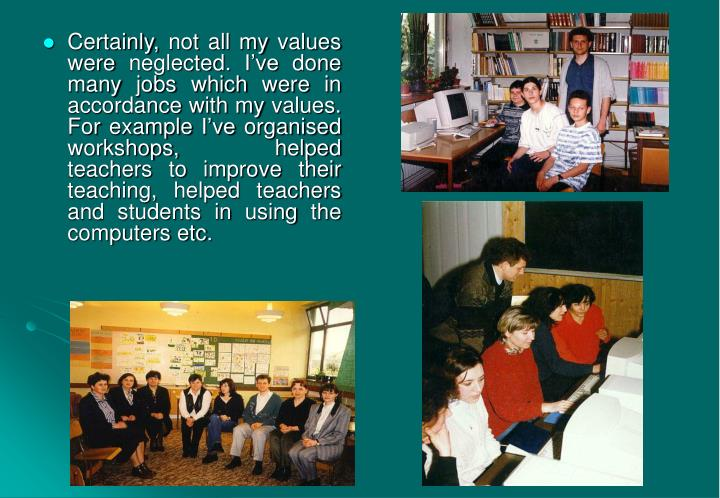 Certainly, not all my values were neglected. I've done many jobs which were in accordance with my values. For example I've organised workshops, helped teachers to improve their teaching, helped teachers and students in using the computers etc.
