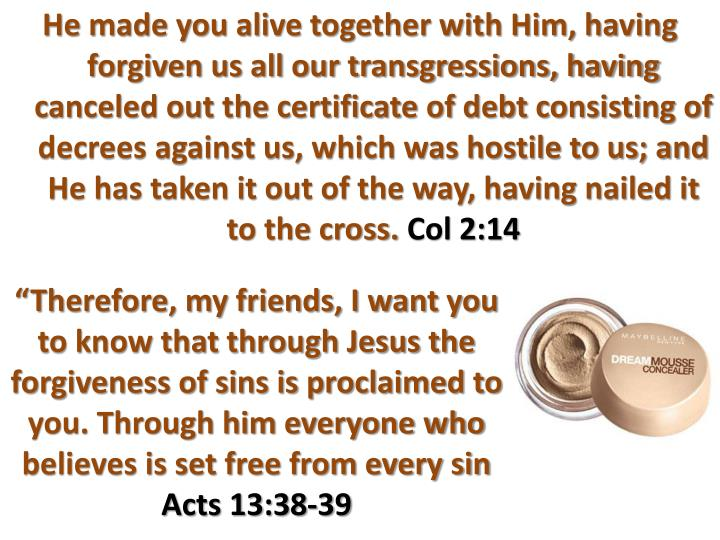 He made you alive together with Him, having forgiven us all our transgressions, having canceled out the certificate of debt consisting of decrees against us, which was hostile to us; and He has taken it out of the way, having nailed it to the cross.