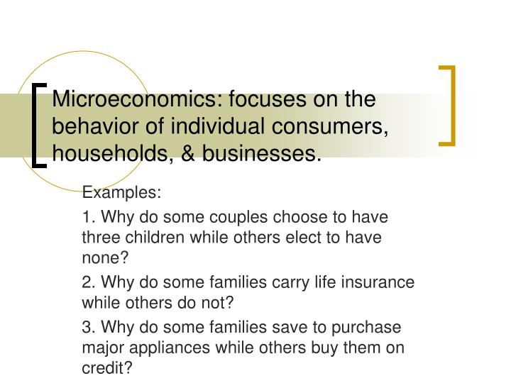 Microeconomics: focuses on the behavior of individual consumers, households, & businesses.