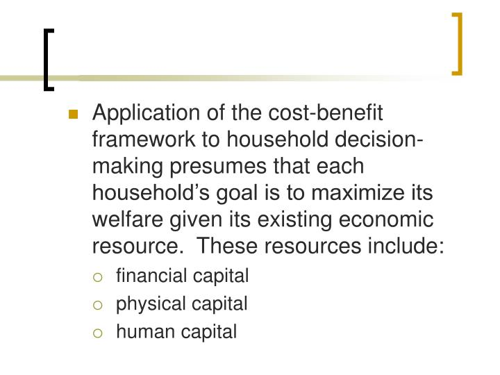 Application of the cost-benefit framework to household decision-making presumes that each households goal is to maximize its welfare given its existing economic resource.  These resources include: