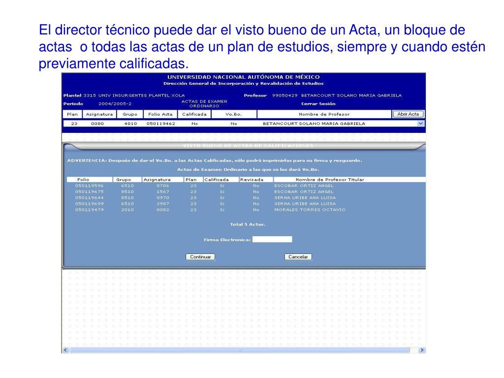 El director técnico puede dar el visto bueno de un Acta, un bloque de actas  o todas las actas de un plan de estudios, siempre y cuando estén previamente calificadas.