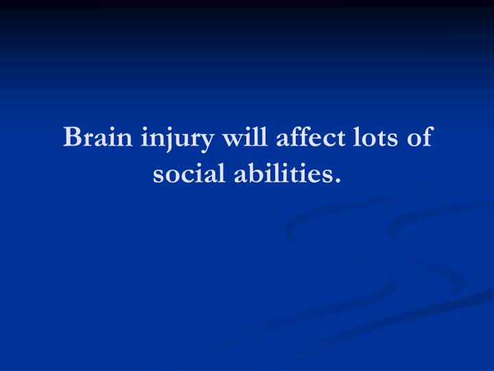 Brain injury will affect lots of social abilities.