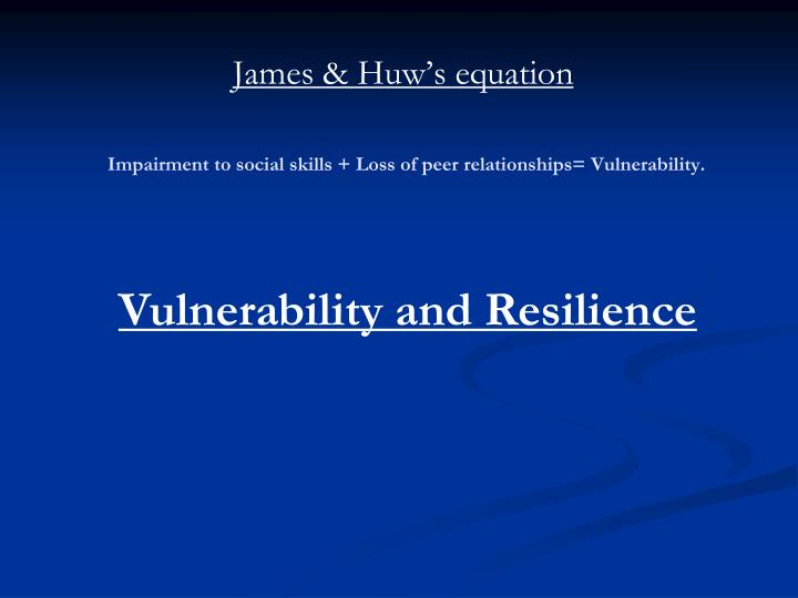 Impairment to social skills + Loss of peer relationships= Vulnerability.