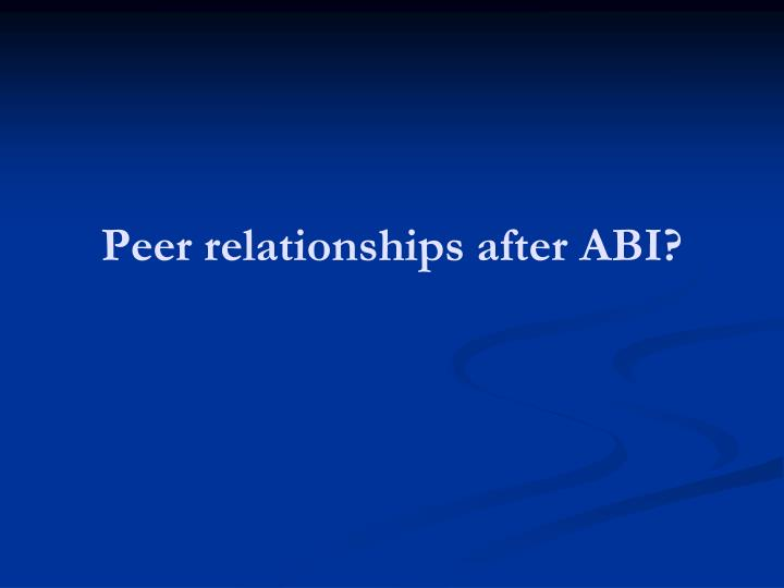 Peer relationships after ABI?
