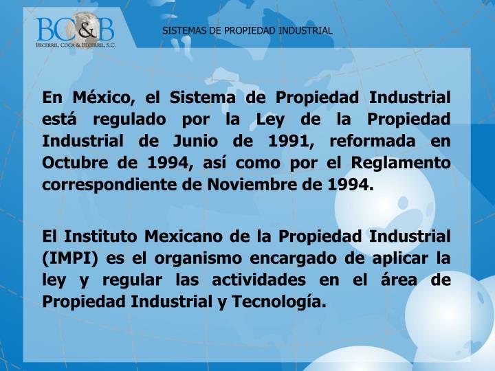 En México, el Sistema de Propiedad Industrial está regulado por la Ley de la Propiedad Industrial de Junio de 1991, reformada en Octubre de 1994, así como por el Reglamento correspondiente de Noviembre de 1994.
