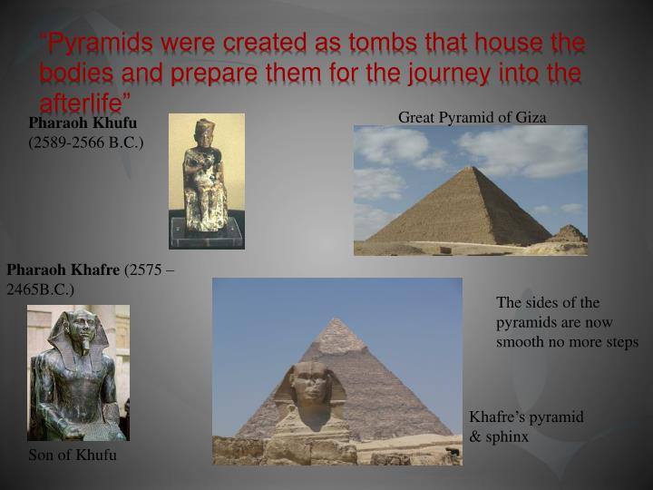 """Pyramids were created as tombs that house the bodies and prepare them for the journey into the afterlife"""