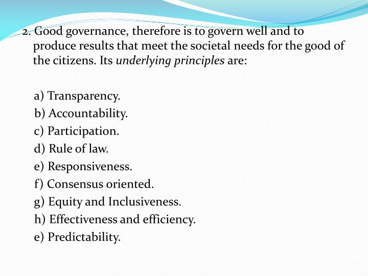 2. Good governance, therefore is to govern well and to produce results that meet the societal needs for the good of the citizens. Its
