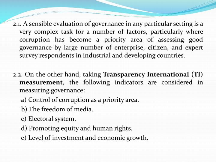 2.1. A sensible evaluation of governance in any particular setting is a very complex task for a number of factors, particularly where corruption has become a priority area of assessing good governance by large number of enterprise, citizen, and expert survey respondents in industrial and developing countries.