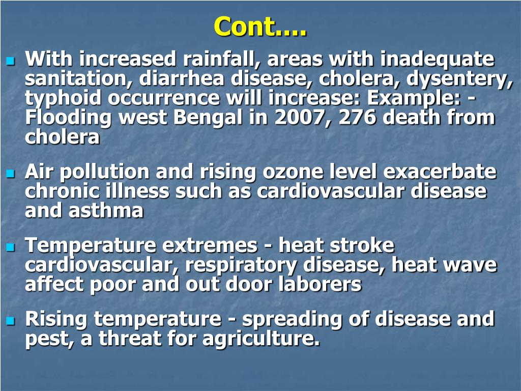 With increased rainfall, areas with inadequate sanitation, diarrhea disease, cholera, dysentery, typhoid occurrence will increase: Example: - Flooding west Bengal in 2007, 276 death from cholera
