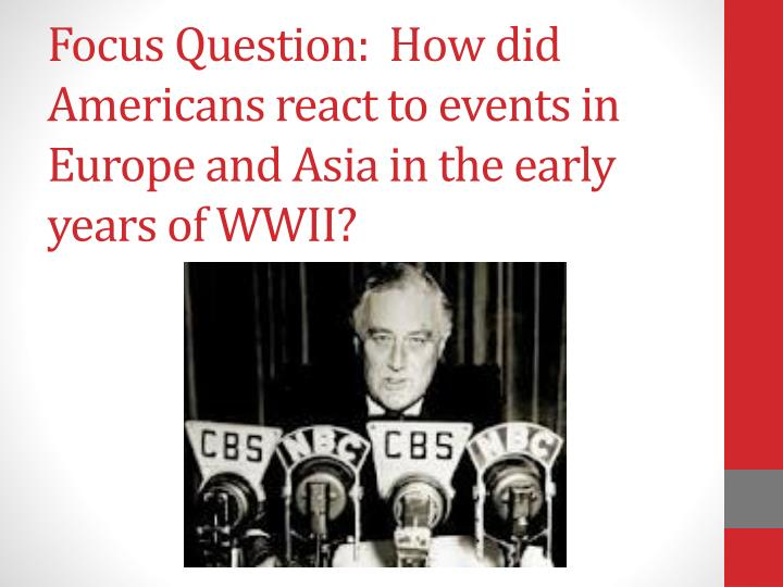 Focus Question:  How did Americans react to events in Europe and Asia in the early years of WWII?