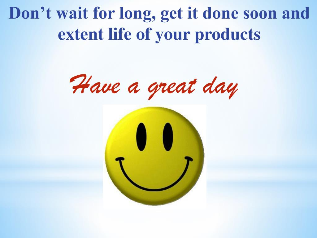 Don't wait for long, get it done soon and extent life of your products