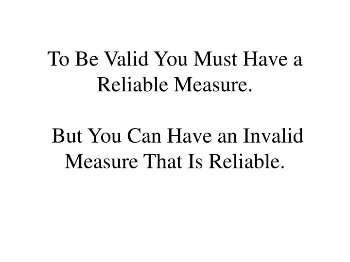 To Be Valid You Must Have a Reliable Measure.