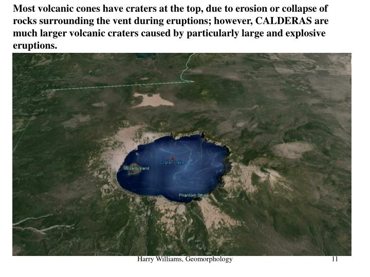 Most volcanic cones have craters at the top, due to erosion or collapse of rocks surrounding the vent during eruptions; however, CALDERAS are much larger volcanic craters caused by particularly large and explosive eruptions.