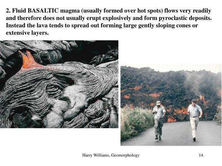 2. Fluid BASALTIC magma (usually formed over hot spots) flows very readily and therefore does not usually erupt explosively and form pyroclastic deposits.