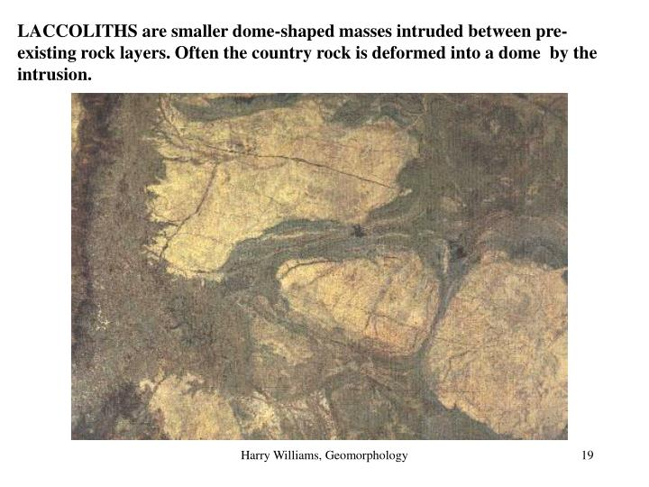 LACCOLITHS are smaller dome-shaped masses intruded between pre-existing rock layers. Often the country rock is deformed into a dome  by the intrusion.