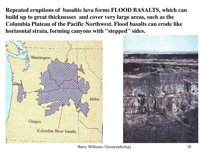"Repeated eruptions of  basaltic lava forms FLOOD BASALTS, which can build up to great thicknesses  and cover very large areas, such as the Columbia Plateau of the Pacific Northwest. Flood basalts can erode like horizontal strata, forming canyons with ""stepped"" sides."