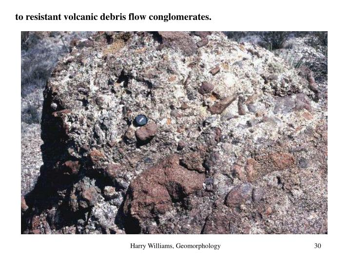 to resistant volcanic debris flow conglomerates.